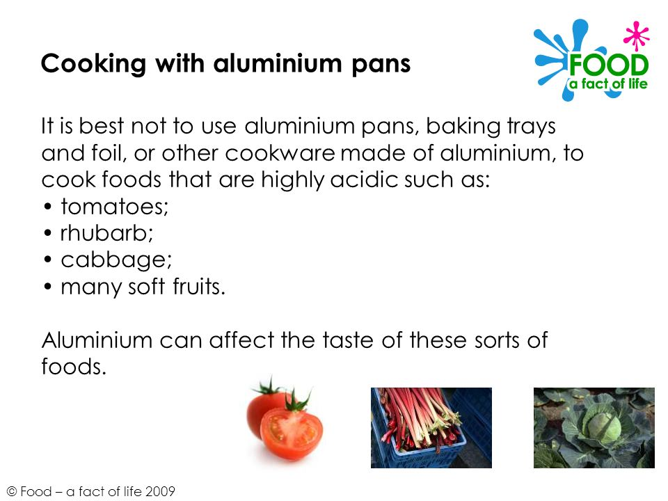 © Food – a fact of life 2009 Cooking with aluminium pans It is best not to use aluminium pans, baking trays and foil, or other cookware made of alumin