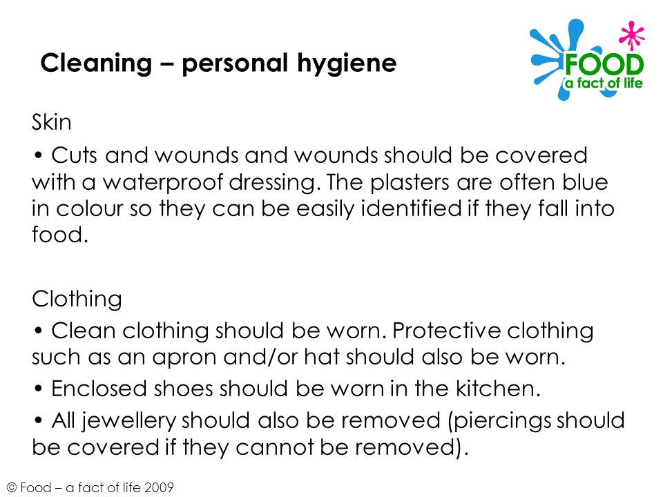 © Food – a fact of life 2009 Cleaning – personal hygiene Skin Cuts and wounds and wounds should be covered with a waterproof dressing. The plasters ar