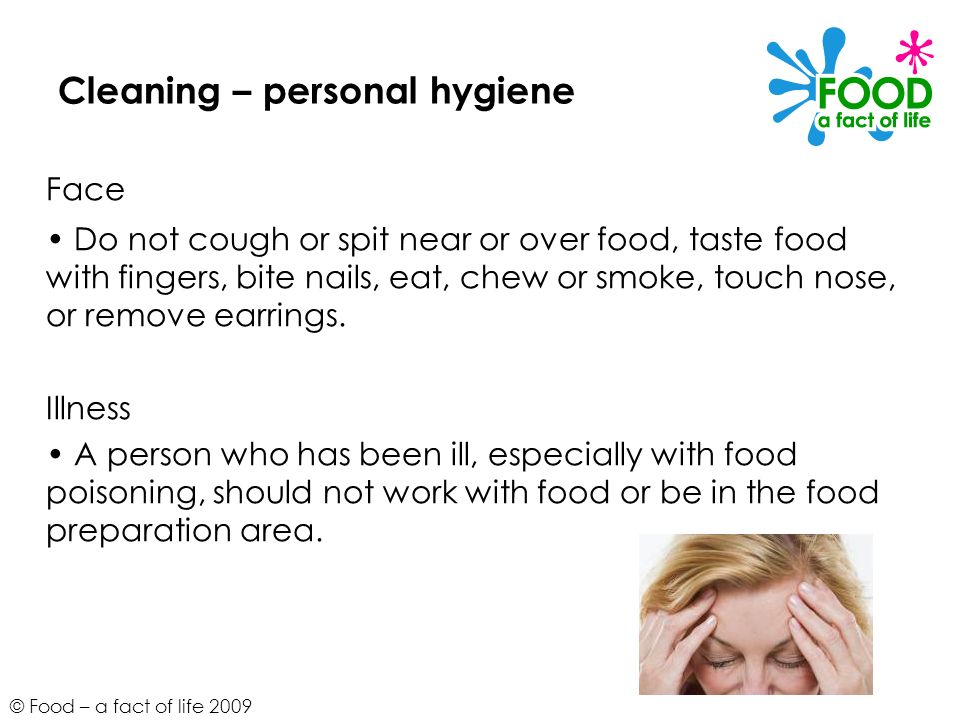 © Food – a fact of life 2009 Cleaning – personal hygiene Face Do not cough or spit near or over food, taste food with fingers, bite nails, eat, chew o