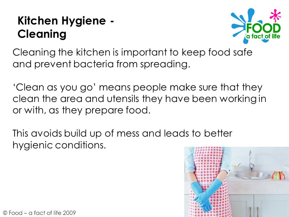 © Food – a fact of life 2009 Kitchen Hygiene - Cleaning Cleaning the kitchen is important to keep food safe and prevent bacteria from spreading. Clean