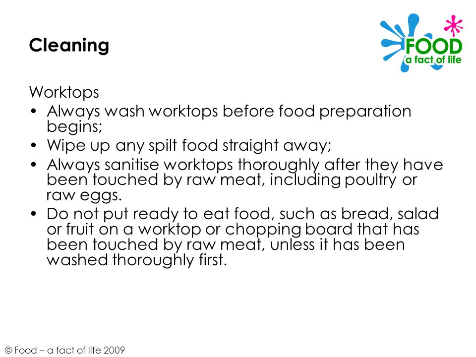 © Food – a fact of life 2009 Cleaning Worktops Always wash worktops before food preparation begins; Wipe up any spilt food straight away; Always sanit