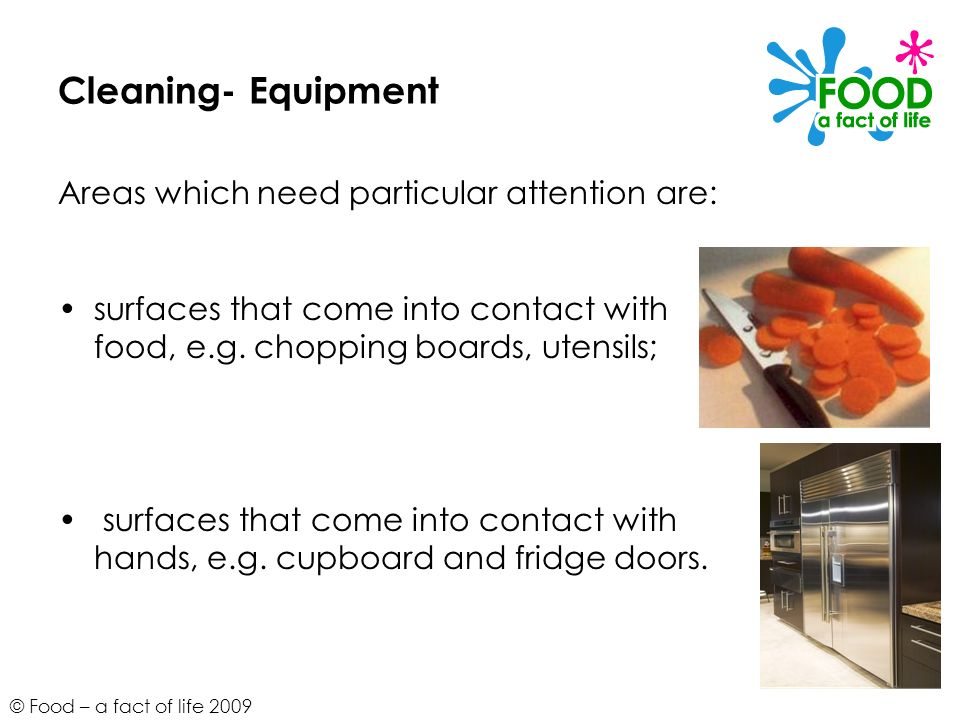 © Food – a fact of life 2009 Cleaning- Equipment Areas which need particular attention are: surfaces that come into contact with food, e.g. chopping b