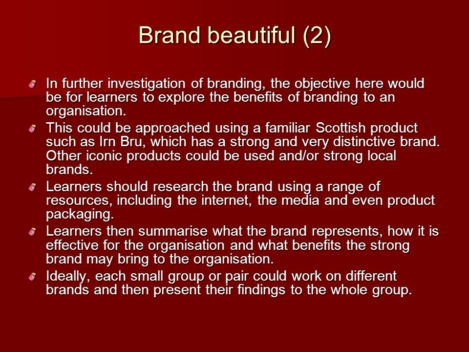 Brand beautiful (2) In further investigation of branding, the objective here would be for learners to explore the benefits of branding to an organisat