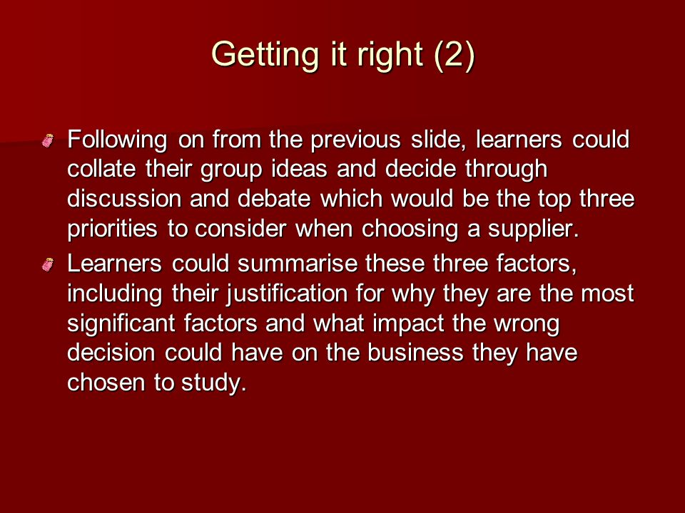 Getting it right (2) Following on from the previous slide, learners could collate their group ideas and decide through discussion and debate which wou