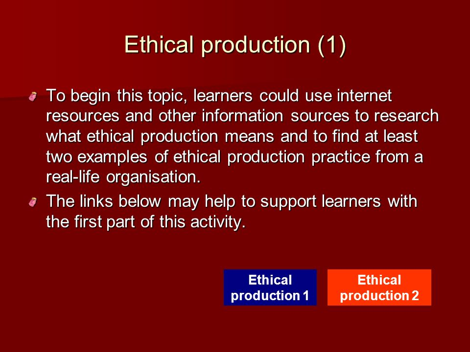 Ethical production (1) To begin this topic, learners could use internet resources and other information sources to research what ethical production me