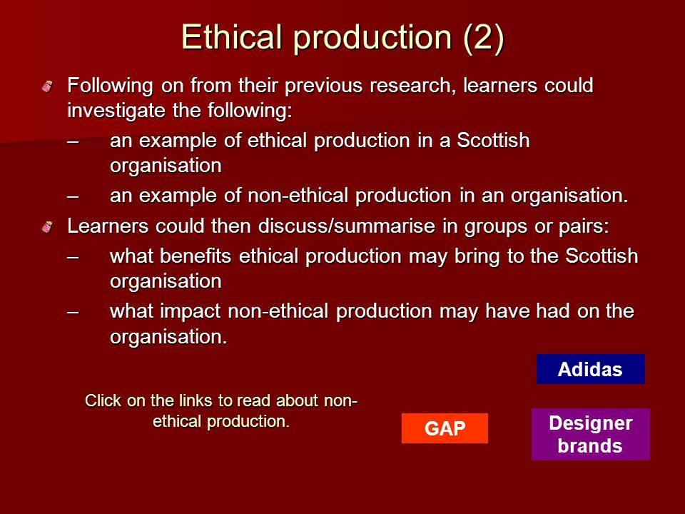 Ethical production (2) Following on from their previous research, learners could investigate the following: –an example of ethical production in a Sco
