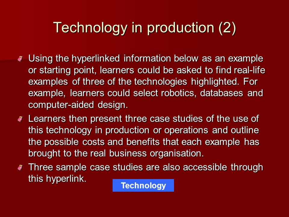 Technology in production (2) Using the hyperlinked information below as an example or starting point, learners could be asked to find real-life exampl