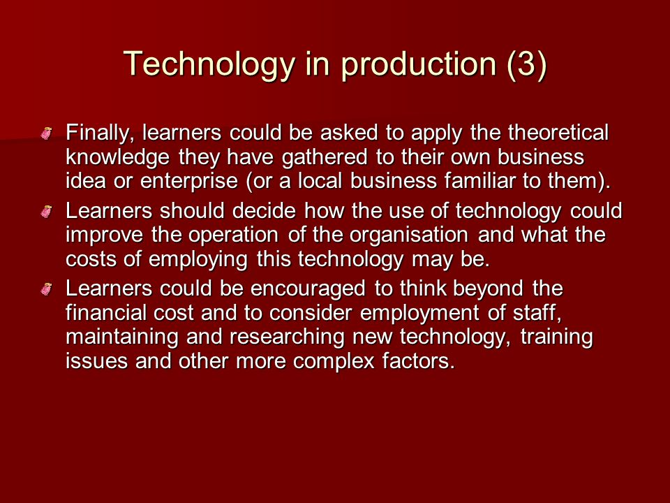 Technology in production (3) Finally, learners could be asked to apply the theoretical knowledge they have gathered to their own business idea or ente