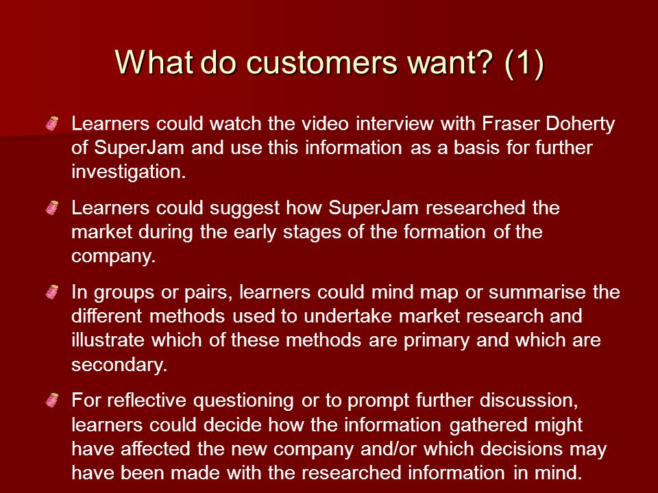 What do customers want? (1) Learners could watch the video interview with Fraser Doherty of SuperJam and use this information as a basis for further i