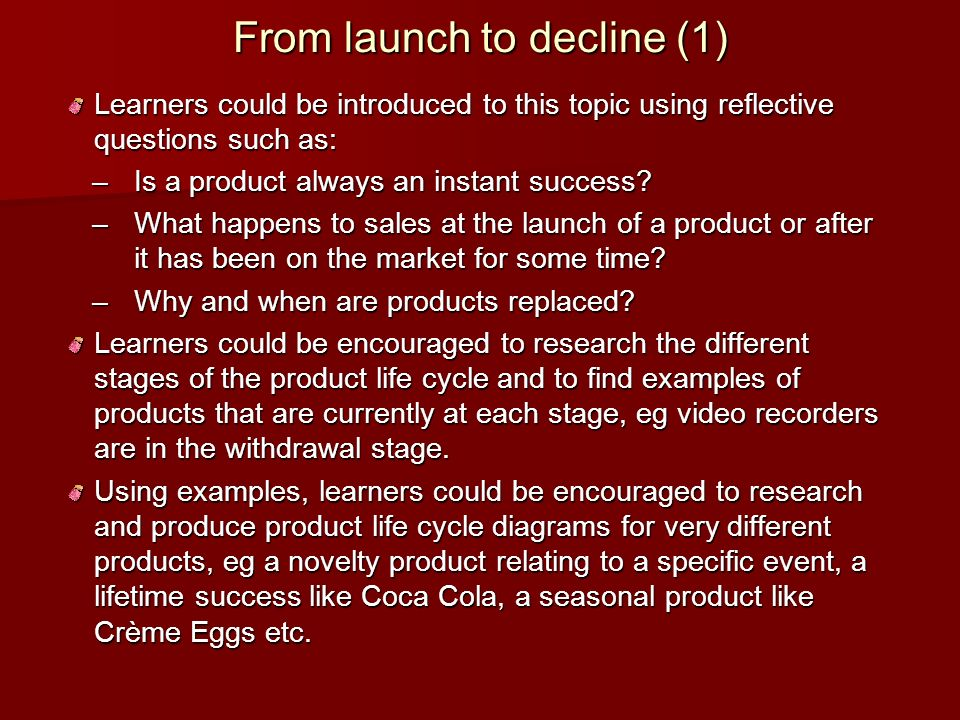 From launch to decline (1) Learners could be introduced to this topic using reflective questions such as: –Is a product always an instant success? –Is