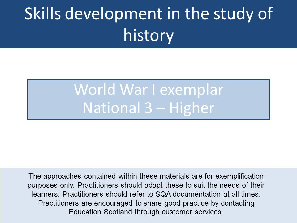 Skills development in the study of history World War I exemplar National 3 – Higher The approaches contained within these materials are for exemplific