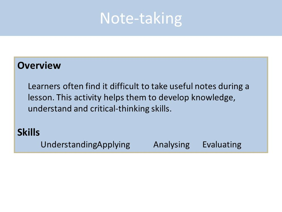Note-taking Overview Learners often find it difficult to take useful notes during a lesson. This activity helps them to develop knowledge, understand