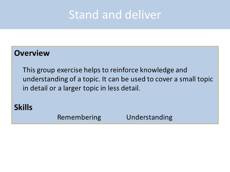 Stand and deliver Overview This group exercise helps to reinforce knowledge and understanding of a topic. It can be used to cover a small topic in det