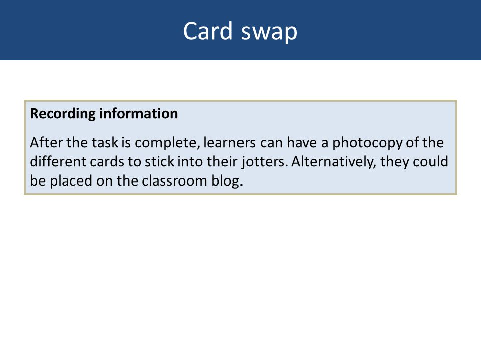 Recording information After the task is complete, learners can have a photocopy of the different cards to stick into their jotters. Alternatively, the