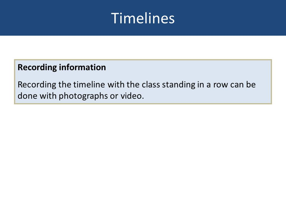 Recording information Recording the timeline with the class standing in a row can be done with photographs or video. Timelines
