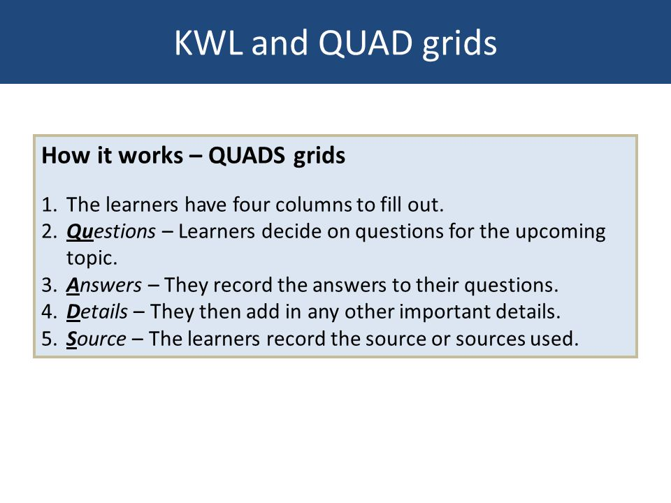 KWL and QUAD grids How it works – QUADS grids 1. The learners have four columns to fill out. 2. Questions – Learners decide on questions for the upcom