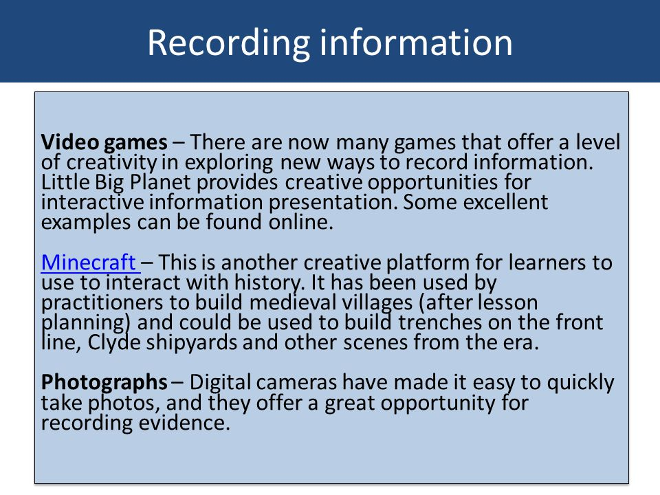 Recording information Video games – There are now many games that offer a level of creativity in exploring new ways to record information. Little Big