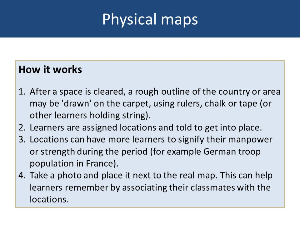 Physical maps How it works 1. After a space is cleared, a rough outline of the country or area may be 'drawn' on the carpet, using rulers, chalk or ta