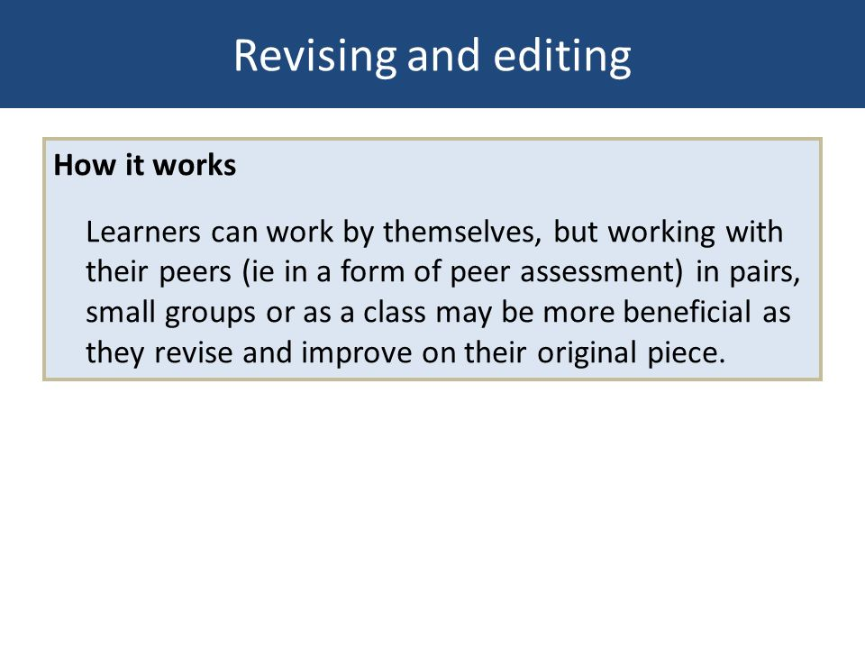Revising and editing How it works Learners can work by themselves, but working with their peers (ie in a form of peer assessment) in pairs, small grou