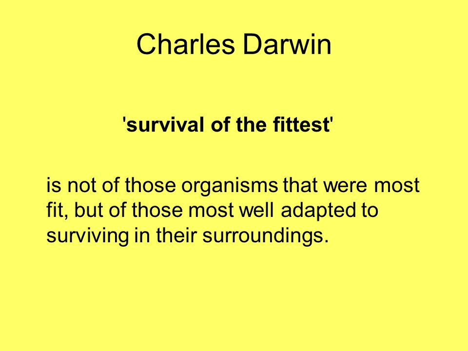 Charles Darwin survival of the fittest is not of those organisms that were most fit, but of those most well adapted to surviving in their surroundings.