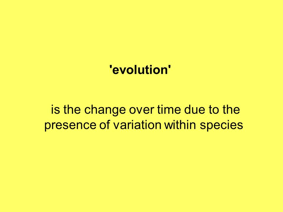'evolution' is the change over time due to the presence of variation within species
