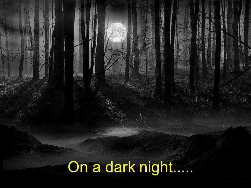 On a dark night.....