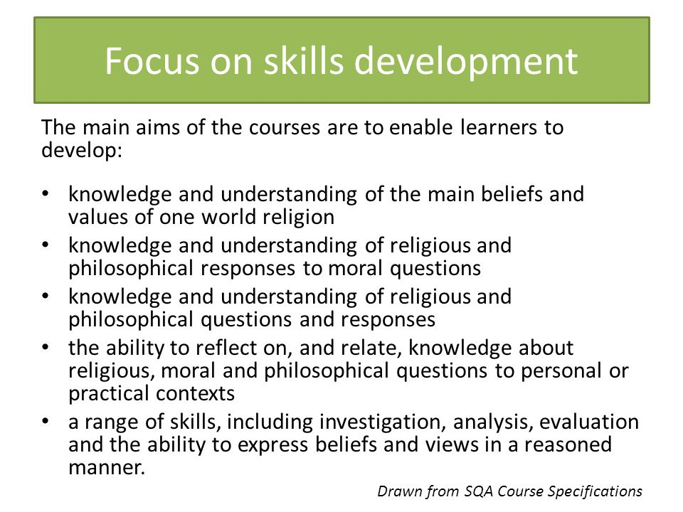 The main aims of the courses are to enable learners to develop: knowledge and understanding of the main beliefs and values of one world religion knowl