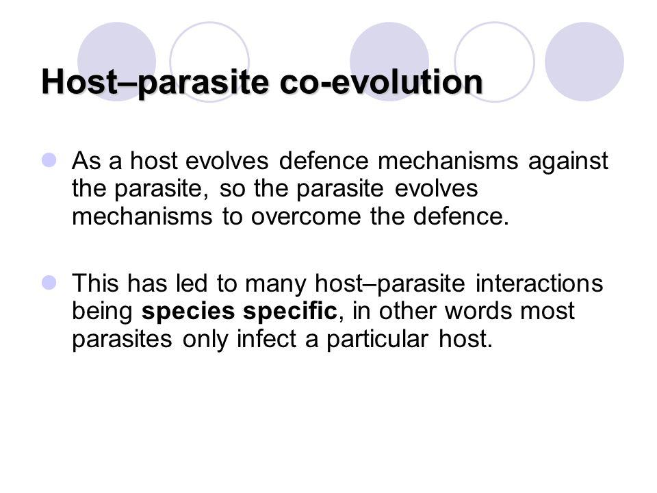 Host–parasite co-evolution As a host evolves defence mechanisms against the parasite, so the parasite evolves mechanisms to overcome the defence. This