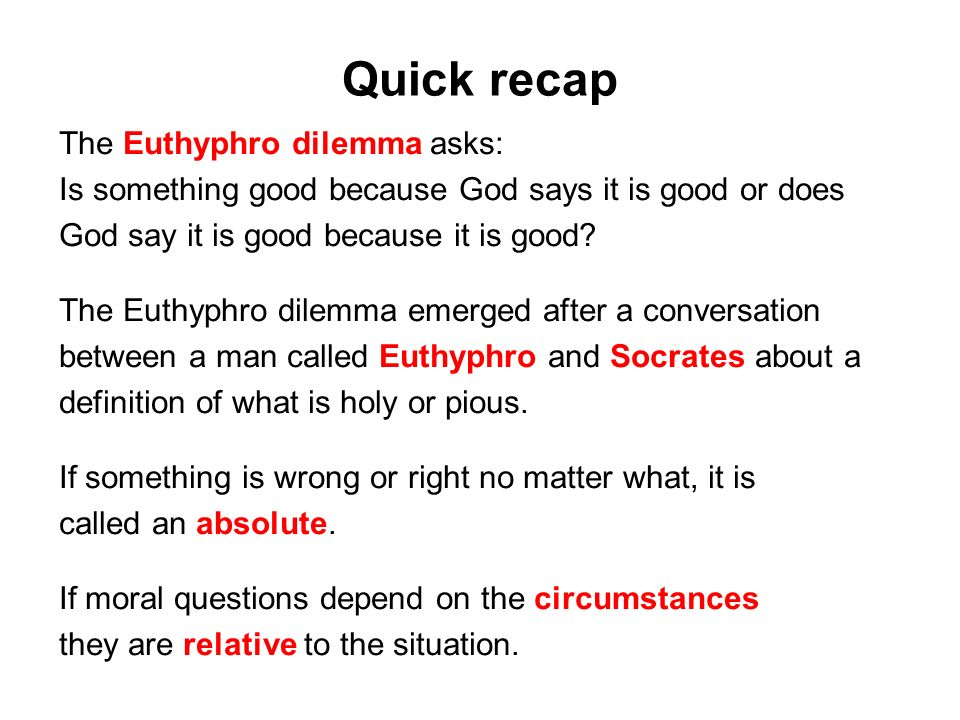 Quick recap The Euthyphro dilemma asks: Is something good because God says it is good or does God say it is good because it is good.