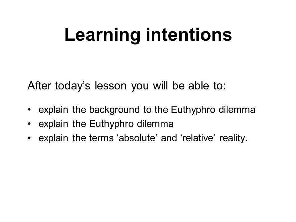 Learning intentions After todays lesson you will be able to: explain the background to the Euthyphro dilemma explain the Euthyphro dilemma explain the terms absolute and relative reality.