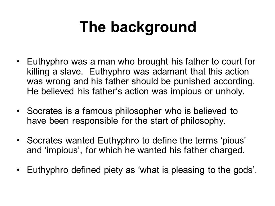 The background Euthyphro was a man who brought his father to court for killing a slave.