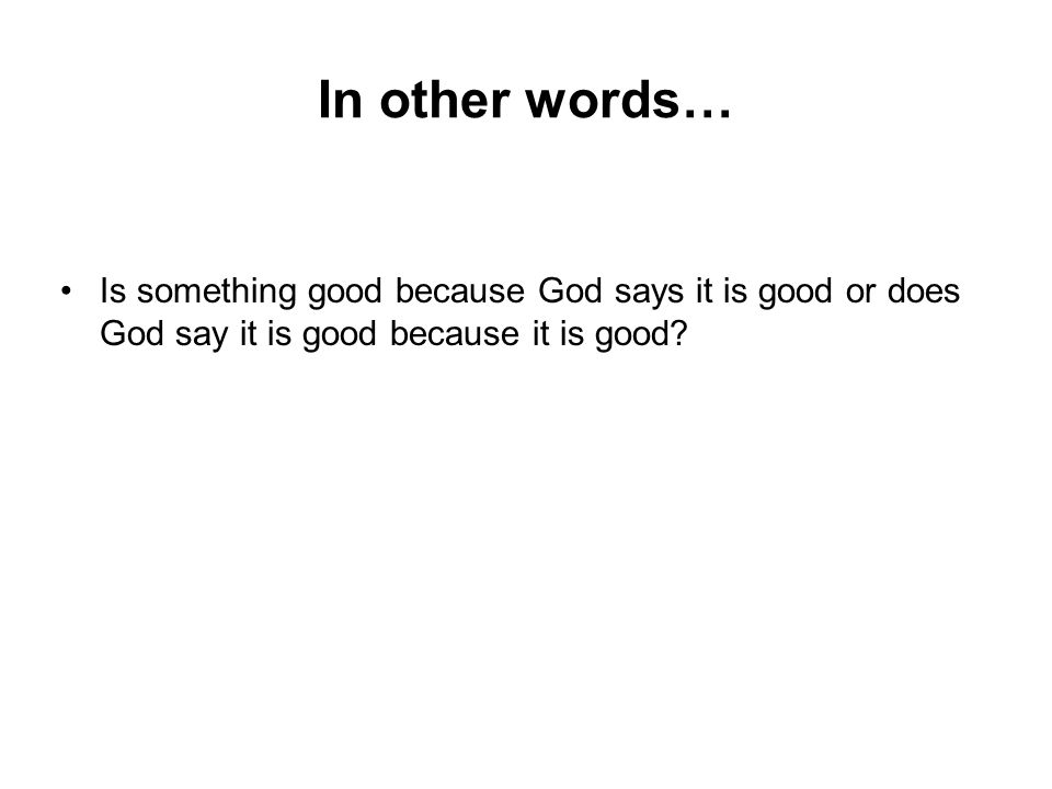 In other words… Is something good because God says it is good or does God say it is good because it is good