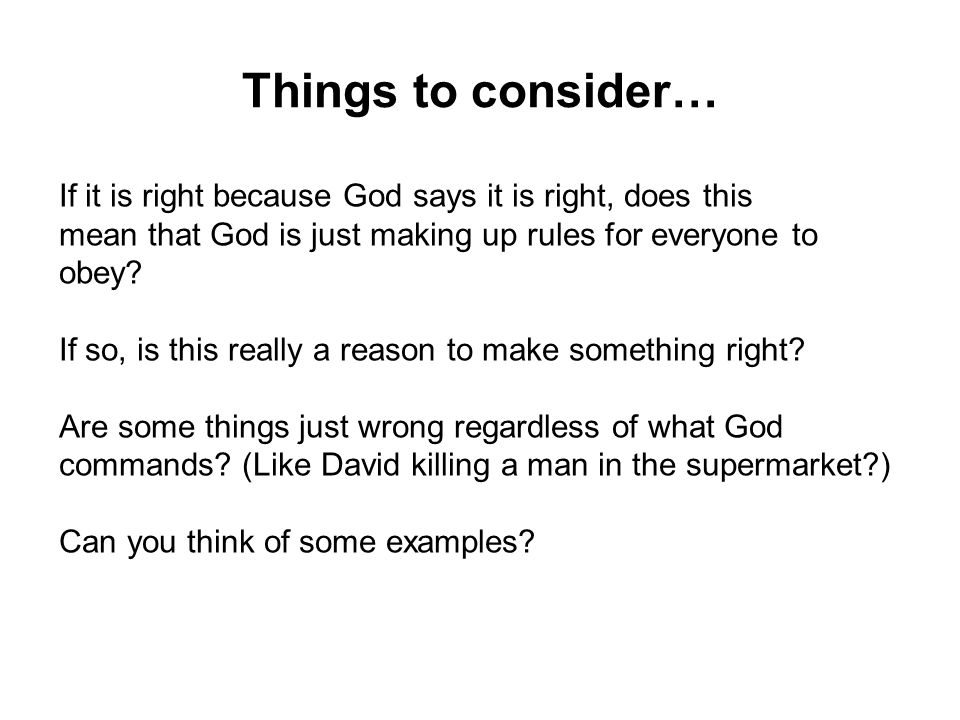 If it is right because God says it is right, does this mean that God is just making up rules for everyone to obey.
