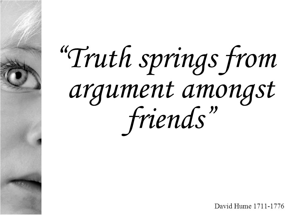 Truth springs from argument amongst friends David Hume 1711-1776