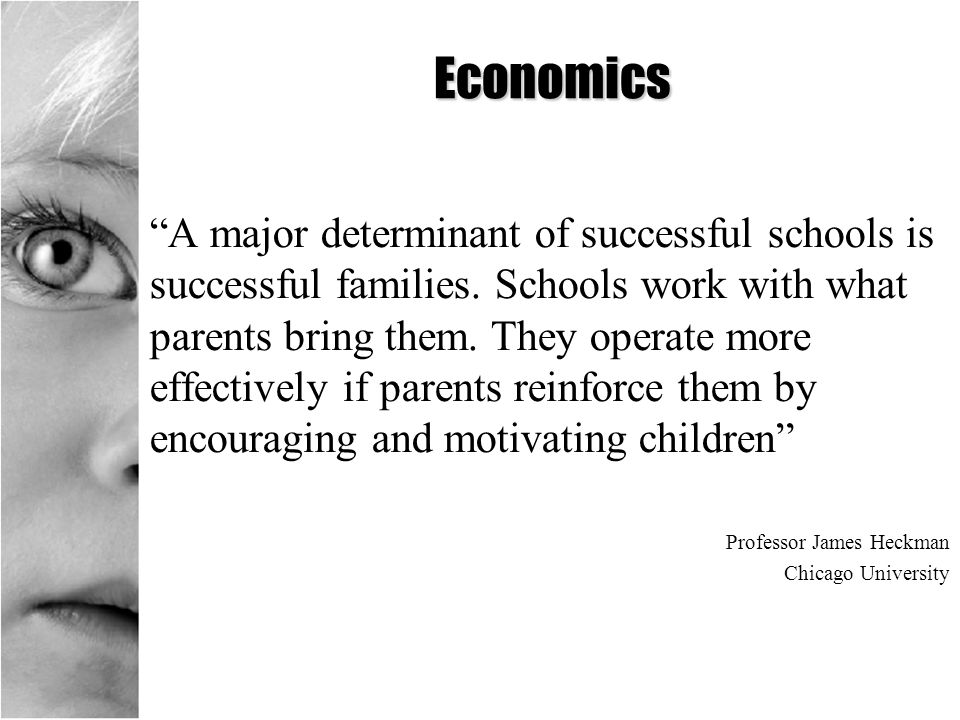 Economics A major determinant of successful schools is successful families. Schools work with what parents bring them. They operate more effectively i