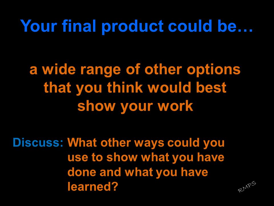 Your final product could be… a wide range of other options that you think would best show your work Discuss:What other ways could you use to show what