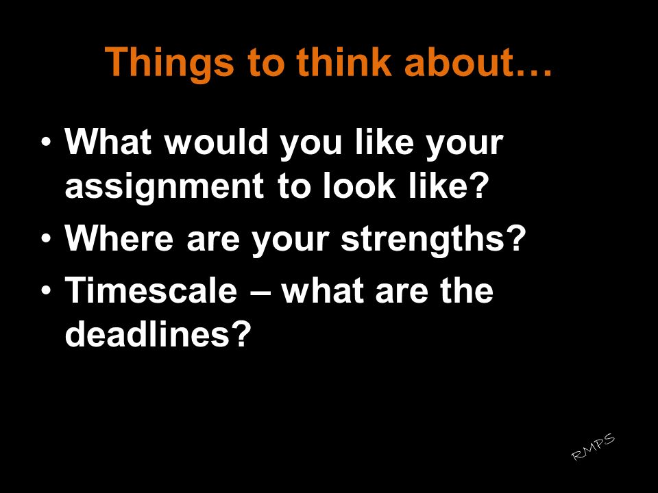 Things to think about… What would you like your assignment to look like? Where are your strengths? Timescale – what are the deadlines? RMPS