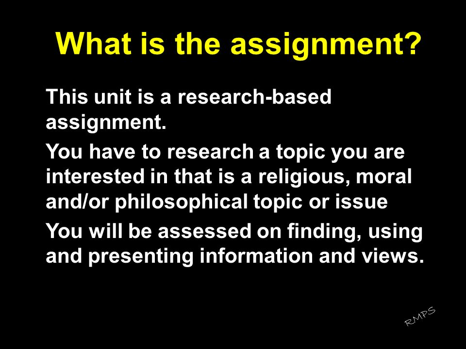 What is the assignment? This unit is a research-based assignment. You have to research a topic you are interested in that is a religious, moral and/or