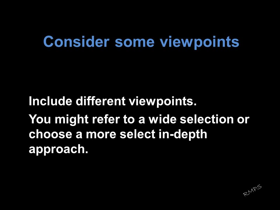 Consider some viewpoints Include different viewpoints. You might refer to a wide selection or choose a more select in-depth approach. RMPS