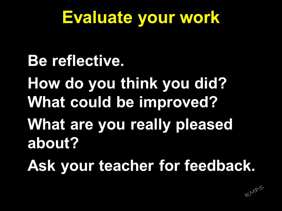 Evaluate your work Be reflective. How do you think you did? What could be improved? What are you really pleased about? Ask your teacher for feedback.