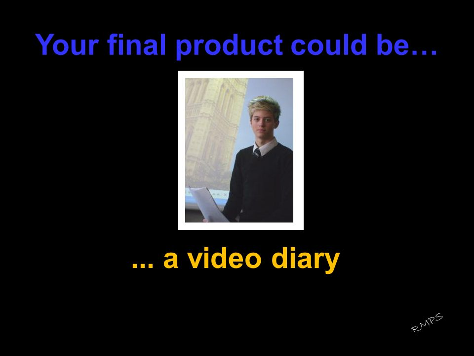 Your final product could be…... a video diary RMPS