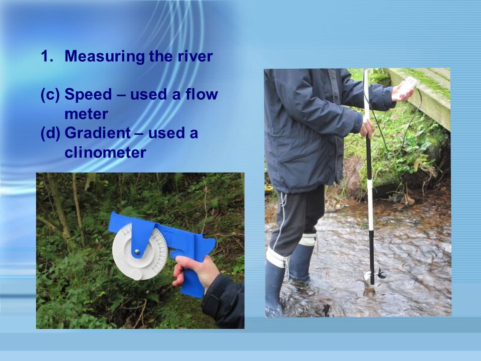 1.Measuring the river (c)Speed – used a flow meter (d)Gradient – used a clinometer