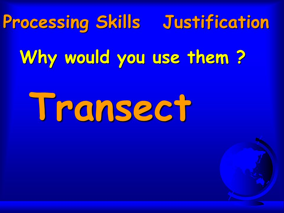 Processing Skills Justification Why would you use them Transect