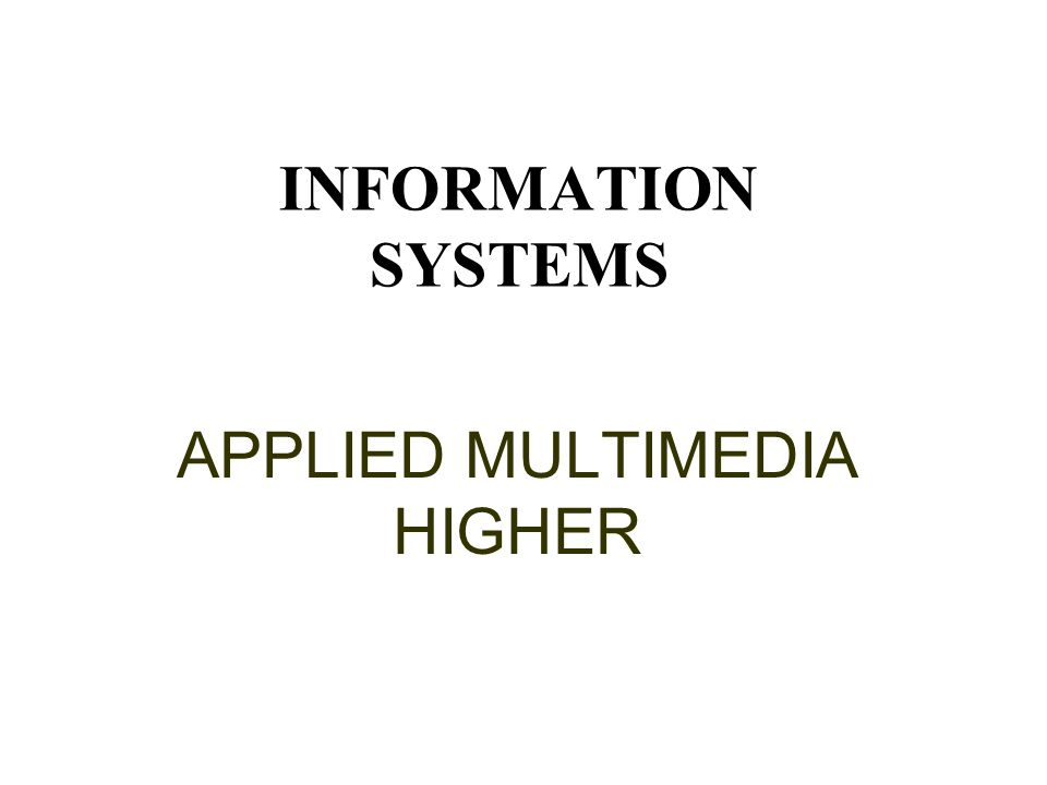 INFORMATION SYSTEMS APPLIED MULTIMEDIA HIGHER This presentation will probably involve audience discussion, which will create action items.