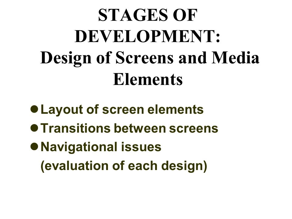 STAGES OF DEVELOPMENT: Design of Screens and Media Elements Layout of screen elements Transitions between screens Navigational issues (evaluation of each design)