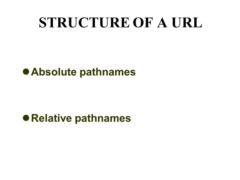 STRUCTURE OF A URL Absolute pathnames Relative pathnames