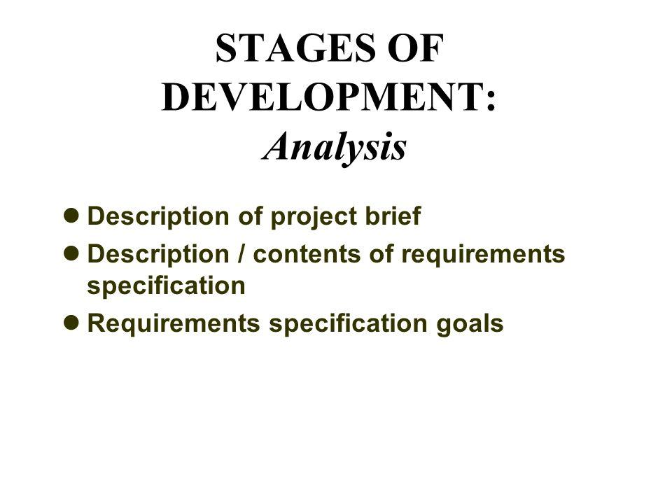 STAGES OF DEVELOPMENT: Analysis Description of project brief Description / contents of requirements specification Requirements specification goals