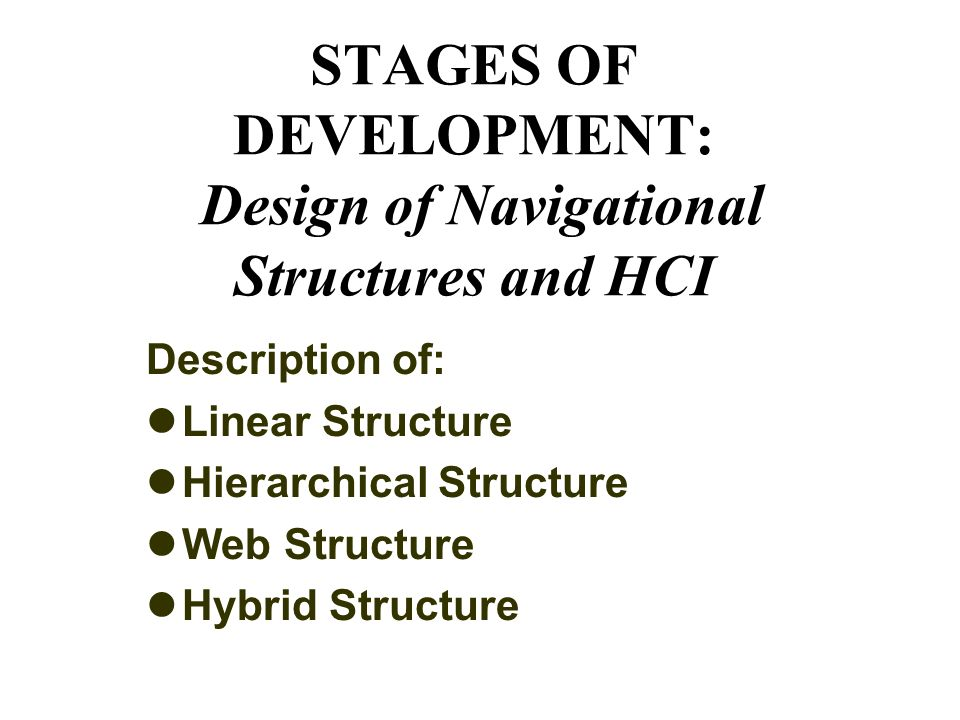 STAGES OF DEVELOPMENT: Design of Navigational Structures and HCI Description of: Linear Structure Hierarchical Structure Web Structure Hybrid Structure