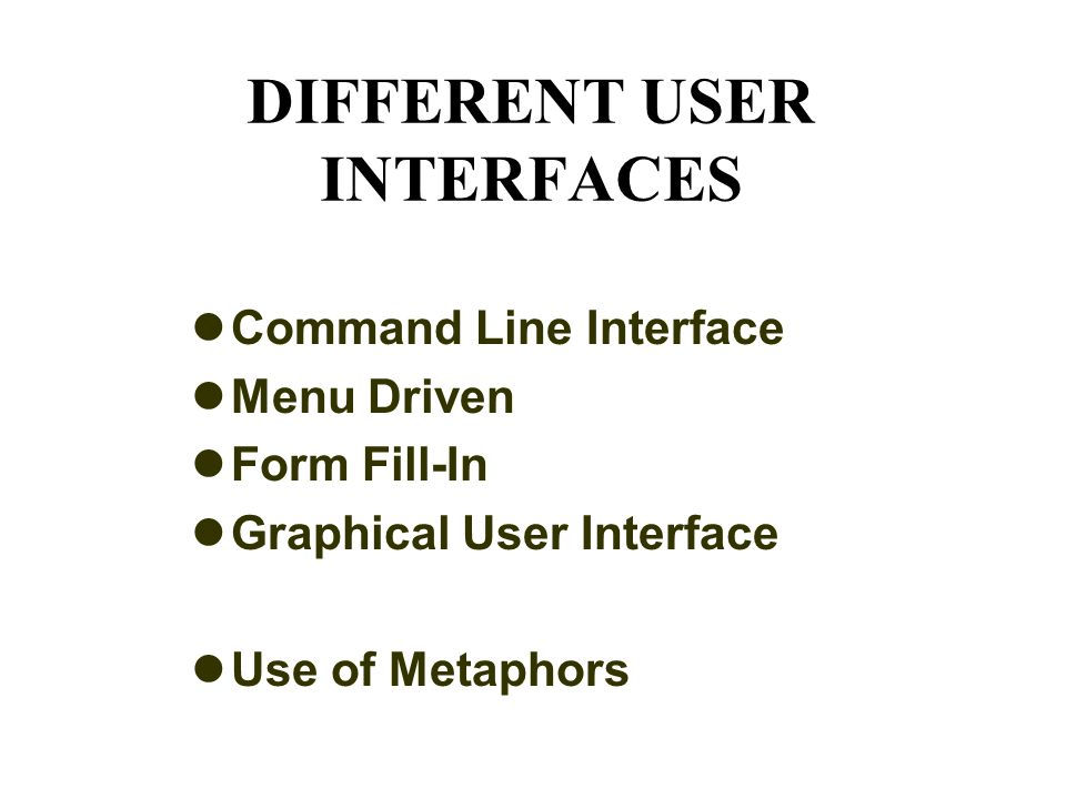DIFFERENT USER INTERFACES Command Line Interface Menu Driven Form Fill-In Graphical User Interface Use of Metaphors