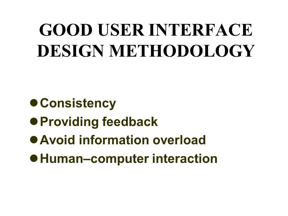 GOOD USER INTERFACE DESIGN METHODOLOGY Consistency Providing feedback Avoid information overload Human–computer interaction
